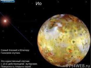 Ио Самый близкий к Юпитеру Галилеев спутник. Это единственный спутник с 13-ю дей