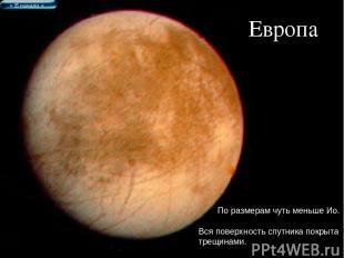 Европа По размерам чуть меньше Ио. Вся поверхность спутника покрыта трещинами. >