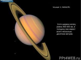 Хотя ширина колец равна 400 000 км, в толщину они имеют всего несколько десятков