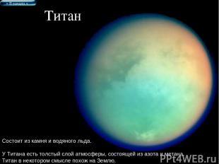 Титан Состоит из камня и водяного льда. У Титана есть толстый слой атмосферы, со