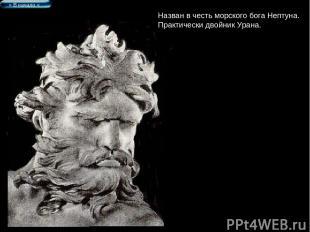 Назван в честь морского бога Нептуна. Практически двойник Урана. > В начало