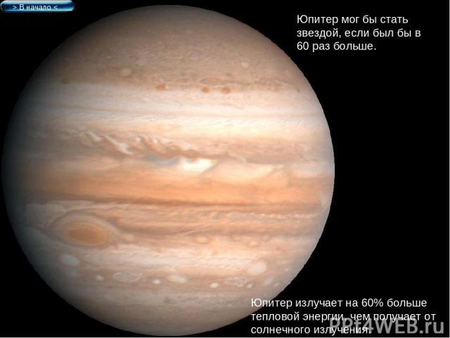 > В начало < Юпитер мог бы стать звездой, если был бы в 60 раз больше. Юпитер излучает на 60% больше тепловой энергии, чем получает от солнечного излучения.