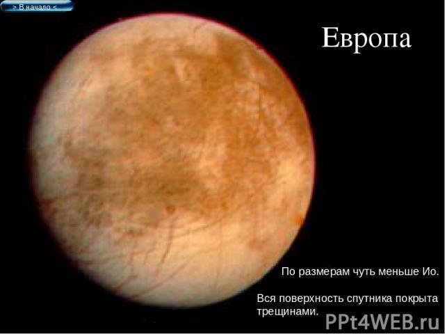 Европа По размерам чуть меньше Ио. Вся поверхность спутника покрыта трещинами. > В начало