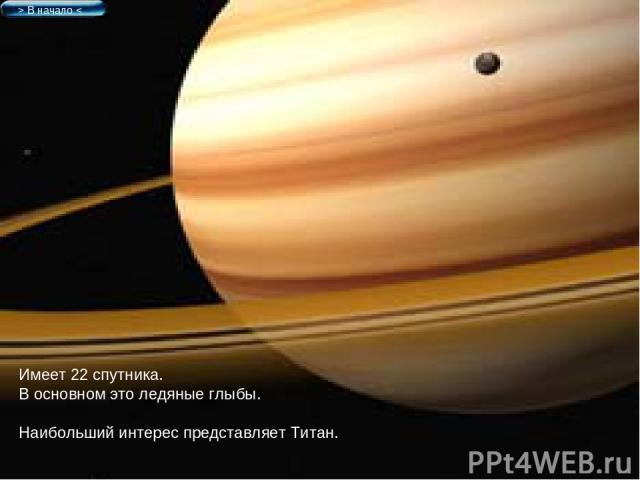 Имеет 22 спутника. В основном это ледяные глыбы. Наибольший интерес представляет Титан. > В начало