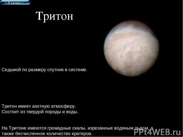 Тритон Седьмой по размеру спутник в системе. Тритон имеет азотную атмосферу. Состоит из твердой породы и воды. На Тритоне имеются громадные скалы, изрезанные водяным льдом, а также бесчисленное количество кратеров. > В начало