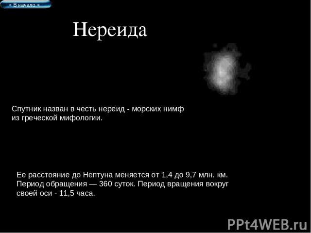 Нереида Спутник назван в честь нереид - морских нимф из греческой мифологии. Ее расстояние до Нептуна меняется от 1,4 до 9,7 млн. км. Период обращения — 360 суток. Период вращения вокруг своей оси - 11,5 часа. > В начало