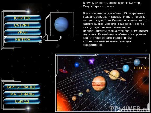 ЮПИТЕР САТУРН УРАН НЕПТУН НЕПТУН НЕПТУН В группу планет гигантов входят: Юпитер, Сатурн, Уран и Нептун. Все эти планеты (и особенно Юпитер) имеют большие размеры и массы. Планеты-гиганты находятся далеко от Солнца, и независимо от характера смены вр…