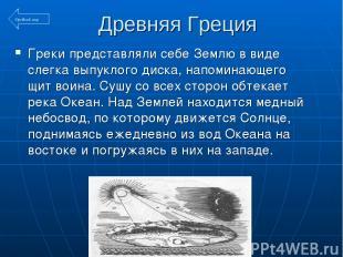Древняя Греция Греки представляли себе Землю в виде слегка выпуклого диска, напо