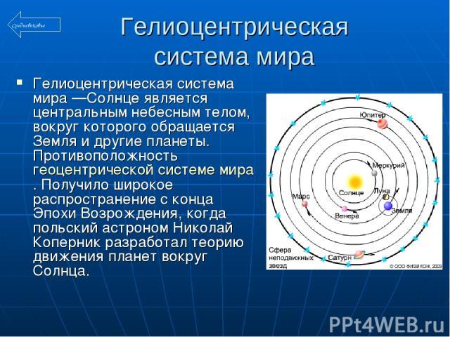 Гелиоцентрическая система мира Гелиоцентрическая система мира —Солнце является центральным небесным телом, вокруг которого обращается Земля и другие планеты. Противоположность геоцентрической системе мира. Получило широкое распространение с конца Эп…