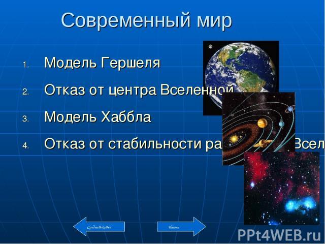 Современный мир Модель Гершеля Отказ от центра Вселенной Модель Хаббла Отказ от стабильности расширения Вселенной