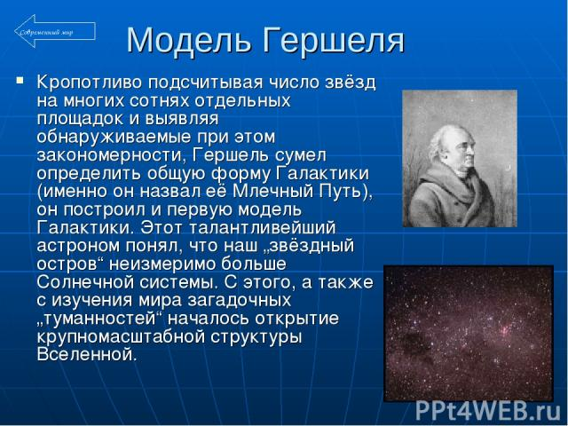 Модель Гершеля Кропотливо подсчитывая число звёзд на многих сотнях отдельных площадок и выявляя обнаруживаемые при этом закономерности, Гершель сумел определить общую форму Галактики (именно он назвал её Млечный Путь), он построил и первую модель Га…