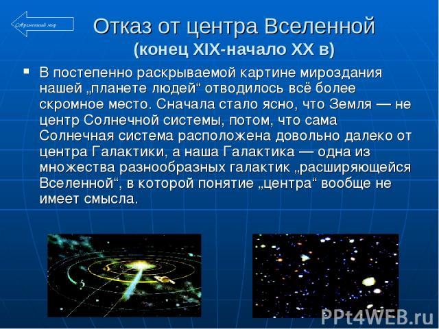 """Отказ от центра Вселенной (конец XIX-начало XX в) В постепенно раскрываемой картине мироздания нашей """"планете людей"""" отводилось всё более скромное место. Сначала стало ясно, что Земля — не центр Солнечной системы, потом, что сама Солнечная система р…"""