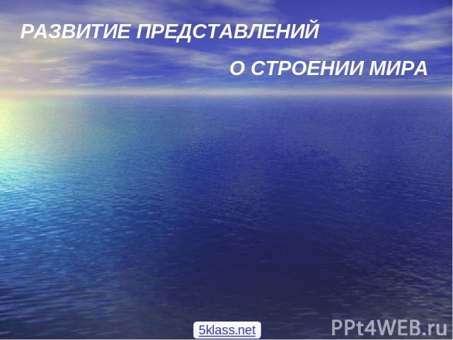 РАЗВИТИЕ ПРЕДСТАВЛЕНИЙ О СТРОЕНИИ МИРА 5klass.net