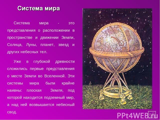 Система мира Система мира - это представления о расположении в пространстве и движении Земли, Солнца, Луны, планет, звезд и других небесных тел. Уже в глубокой древности сложились первые представления о месте Земли во Вселенной. Эти системы мира был…
