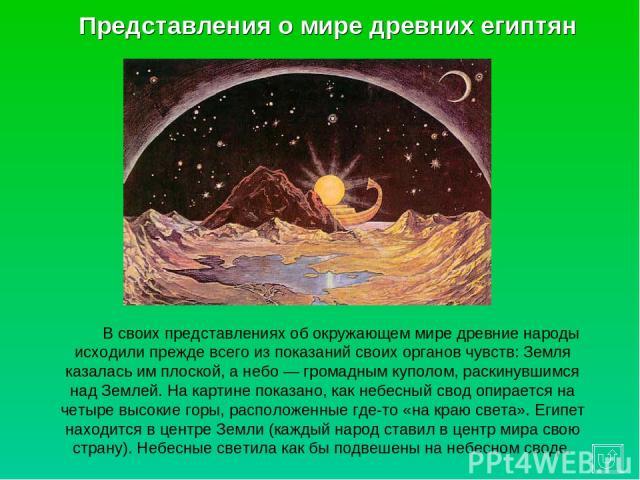 Представления о мире древних египтян В своих представлениях об окружающем мире древние народы исходили прежде всего из показаний своих органов чувств: Земля казалась им плоской, а небо — громадным куполом, раскинувшимся над Землей. На картине показа…