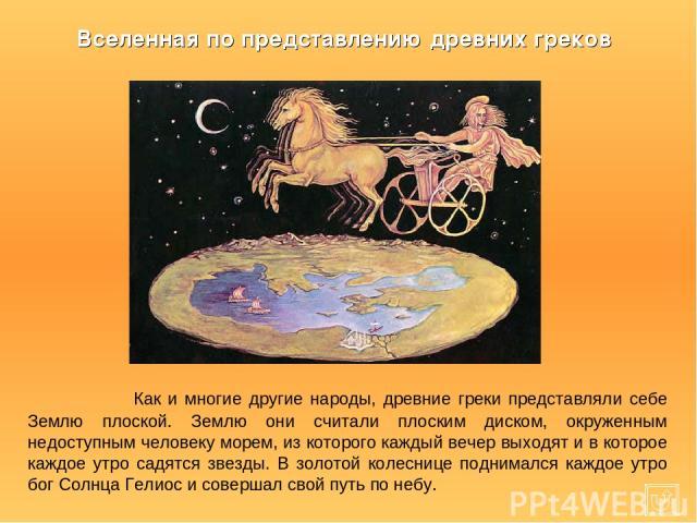 Как и многие другие народы, древние греки представляли себе Землю плоской. Землю они считали плоским диском, окруженным недоступным человеку морем, из которого каждый вечер выходят и в которое каждое утро садятся звезды. В золотой колеснице поднимал…