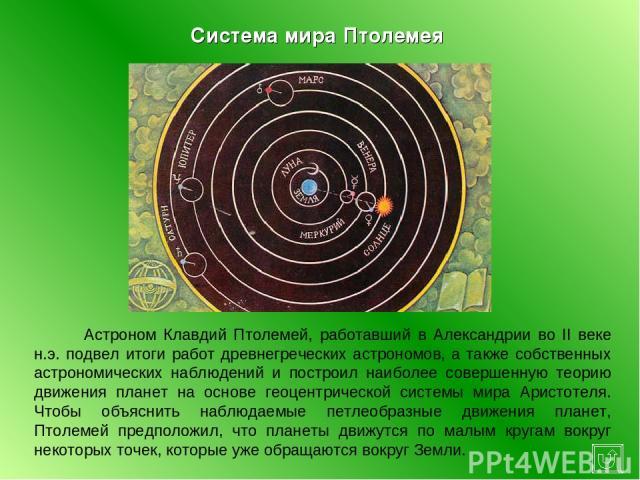 Астроном Клавдий Птолемей, работавший в Александрии во II веке н.э. подвел итоги работ древнегреческих астрономов, а также собственных астрономических наблюдений и построил наиболее совершенную теорию движения планет на основе геоцентрической систем…