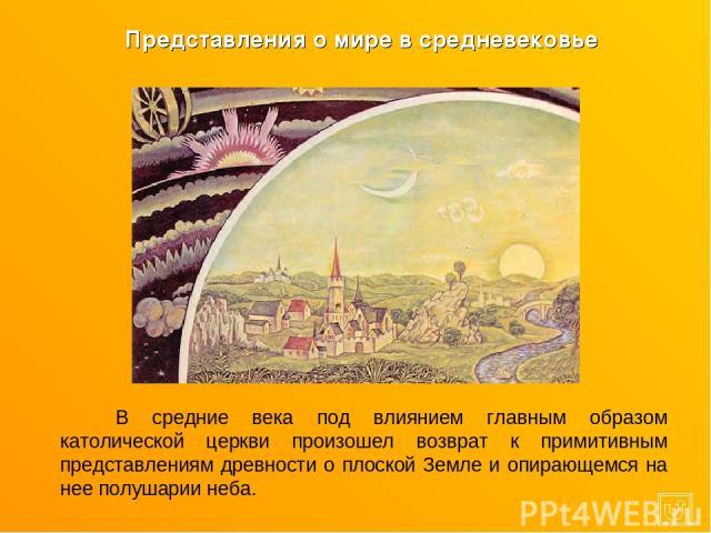 В средние века под влиянием главным образом католической церкви произошел возврат к примитивным представлениям древности о плоской Земле и опирающемся на нее полушарии неба. Представления о мире в средневековье