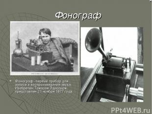 Фонограф Фонограф -первый прибор для записи и воспроизведения звука. Изобретён Т
