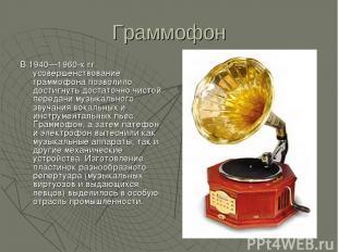 Граммофон В 1940—1960-х гг. усовершенствование граммофона позволило достигнуть д