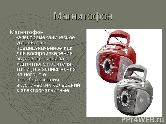 Магнитофон Магнитофон -электромеханическое устройство, предназначенное как для воспроизведения звукового сигнала с магнитного носителя, так и для записывания на него, т.е. преобразования акустических колебаний в электромагнитные.