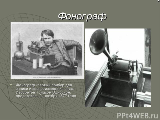Фонограф Фонограф -первый прибор для записи и воспроизведения звука. Изобретён Томасом Эдисоном, представлен 21 ноября 1877 года.