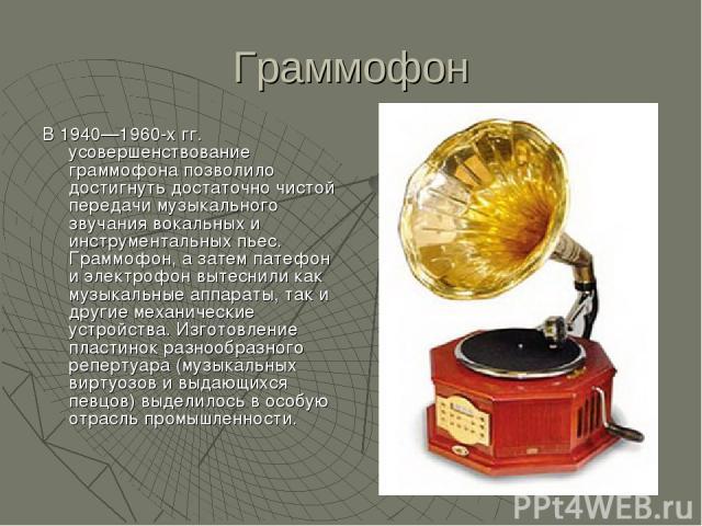 Граммофон В 1940—1960-х гг. усовершенствование граммофона позволило достигнуть достаточно чистой передачи музыкального звучания вокальных и инструментальных пьес. Граммофон, а затем патефон и электрофон вытеснили как музыкальные аппараты, так и друг…