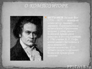 О КОМПОЗИТОРЕ БЕТХОВЕН Людвиг Ван (1770—1827) — немецкий композитор, пианист, ди