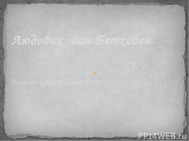 Великий и всегда известный Людовик ван Бетховен