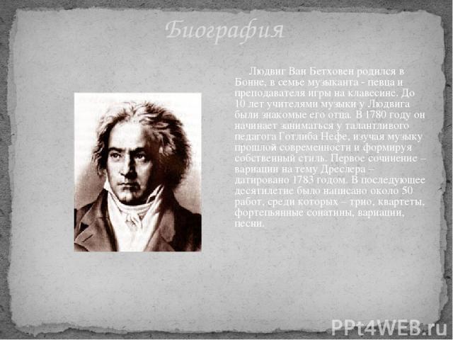 Биография Людвиг Ван Бетховен родился в Бонне, в семье музыканта - певца и преподавателя игры на клавесине. До 10 лет учителями музыки у Людвига были знакомые его отца. В 1780 году он начинает заниматься у талантливого педагога Готлиба Нефе, изучая …