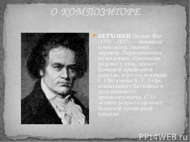 О КОМПОЗИТОРЕ БЕТХОВЕН Людвиг Ван (1770—1827) — немецкий композитор, пианист, дирижёр. Первоначальное музыкальное образование получил у отца, певчего Боннской придворной капеллы, и его сослуживцев. С 1780 ученик К. Г. Нефе, воспитавшего Бетховена в …