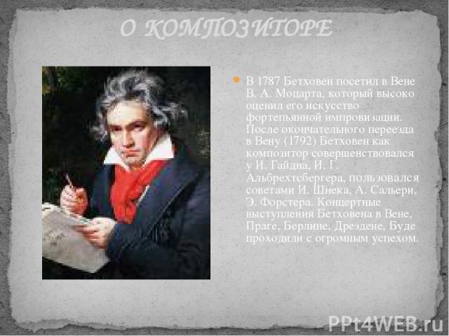О КОМПОЗИТОРЕ В 1787 Бетховен посетил в Вене В. А. Моцарта, который высоко оценил его искусство фортепьянной импровизации. После окончательного переезда в Вену (1792) Бетховен как композитор совершенствовался у И. Гайдна, И. Г. Альбрехтсбергера, пол…