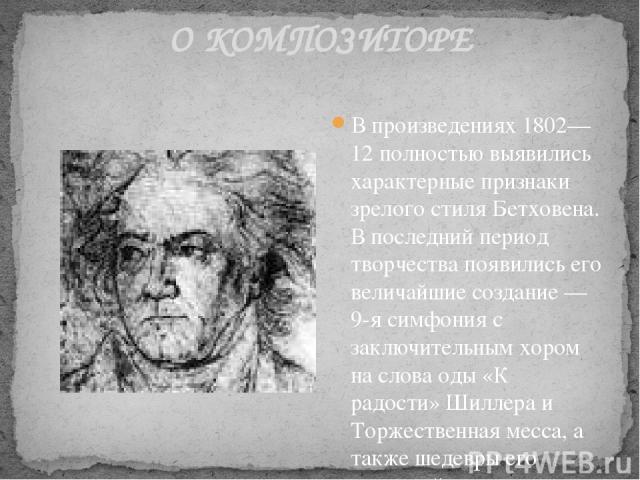 О КОМПОЗИТОРЕ В произведениях 1802—12 полностью выявились характерные признаки зрелого стиля Бетховена. В последний период творчества появились его величайшие создание — 9-я симфония с заключительным хором на слова оды «К радости» Шиллера и Торжеств…