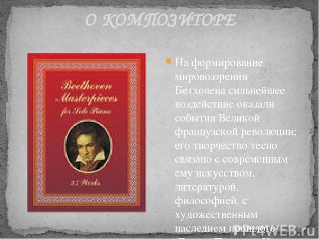 О КОМПОЗИТОРЕ На формирование мировоззрения Бетховена сильнейшее воздействие оказали события Великой французской революции; его творчество тесно связано с современным ему искусством, литературой, философией, с художественным наследием прошлого (Гоме…