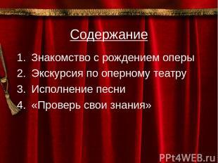 Содержание Знакомство с рождением оперы Экскурсия по оперному театру Исполнение