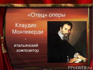 «Отец» оперы Клаудио Монтеверди - итальянский композитор