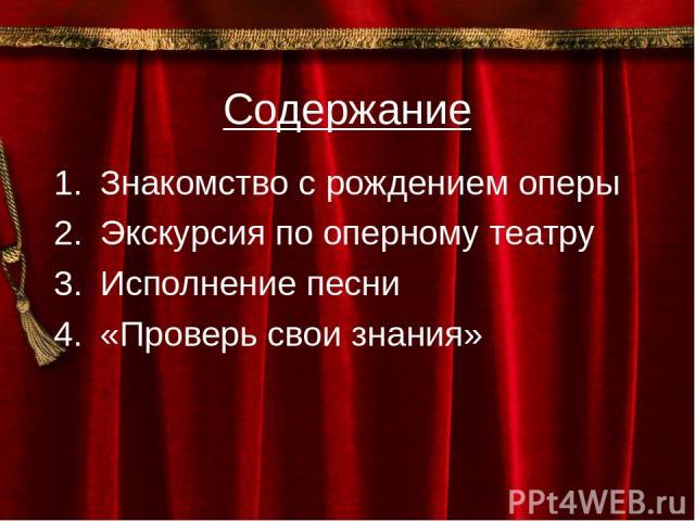 Содержание Знакомство с рождением оперы Экскурсия по оперному театру Исполнение песни «Проверь свои знания»