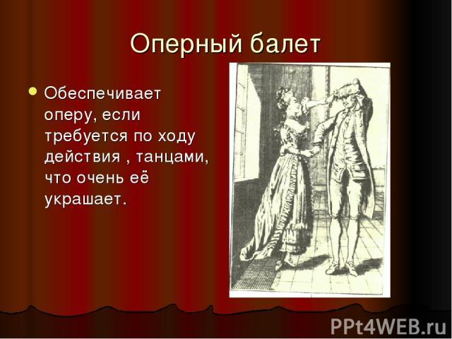 Оперный балет Обеспечивает оперу, если требуется по ходу действия , танцами, что очень её украшает.