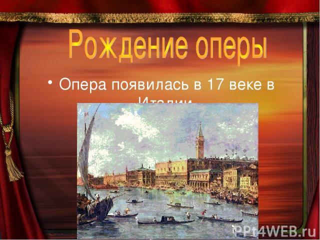 Опера появилась в 17 веке в Италии