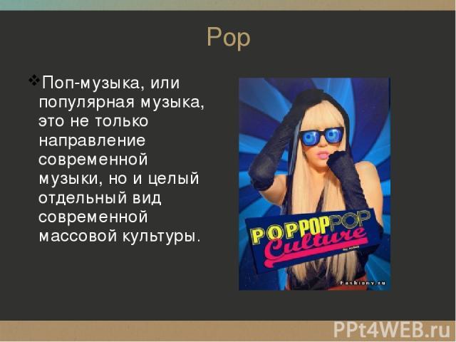 Pop Поп-музыка, или популярная музыка, это нетолько направление современной музыки, ноицелый отдельный вид современной массовой культуры.