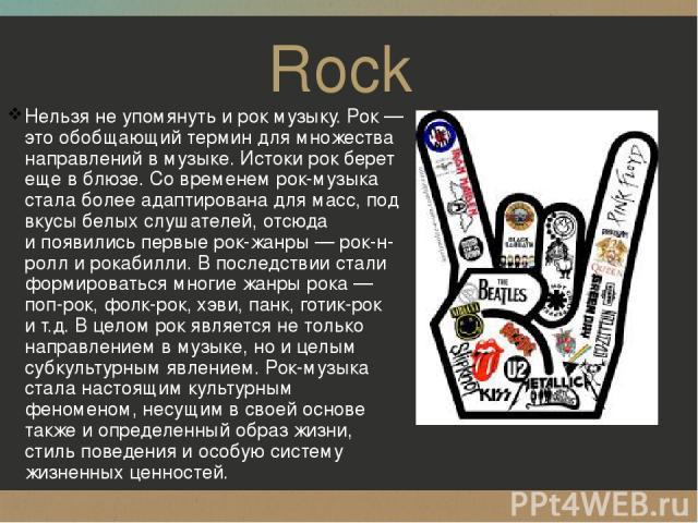 Rock Нельзя неупомянуть ирок музыку. Рок— это обобщающий термин для множества направлений вмузыке. Истоки рок берет еще вблюзе. Современем рок-музыка стала более адаптирована для масс, под вкусы белых слушателей, отсюда ипоявились первые рок-…