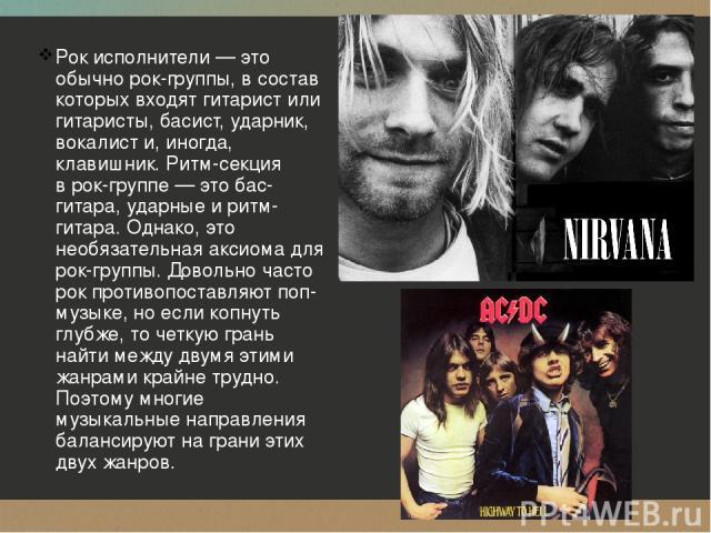 Рок исполнители— это обычно рок-группы, всостав которых входят гитарист или гитаристы, басист, ударник, вокалисти, иногда, клавишник. Ритм-секция врок-группе— это бас-гитара, ударные иритм-гитара. Однако, это необязательная аксиома для рок-гру…