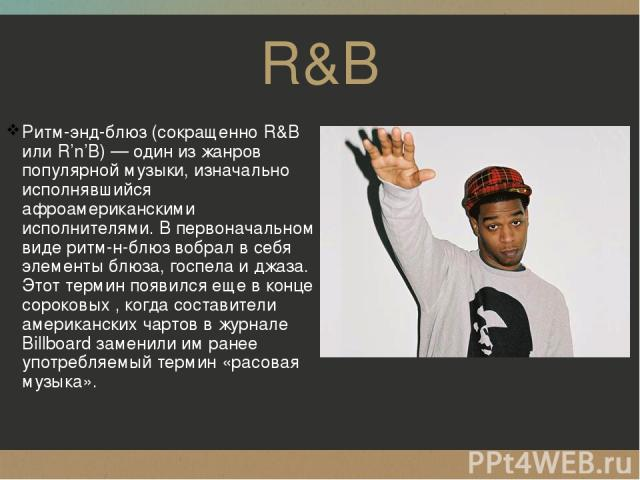 R&B Ритм-энд-блюз (сокращенно R&B или R'n'B)— один изжанров популярной музыки, изначально исполнявшийся афроамериканскими исполнителями. Впервоначальном виде ритм-н-блюз вобрал всебя элементы блюза, госпела иджаза. Этот термин появился еще вко…