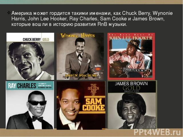 Америка может гордится такими именами, как Chuck Berry, Wynonie Harris, John Lee Hooker, Ray Charles, Sam Cooke и James Brown, которые вошли в историю развития RnB музыки.