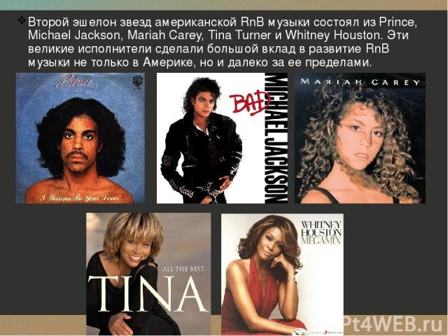 Второй эшелон звезд американской RnB музыки состоял из Prince, Michael Jackson, Mariah Carey, Tina Turner и Whitney Houston. Эти великие исполнители сделали большой вклад в развитие RnB музыки не только в Америке, но и далеко за ее пределами.