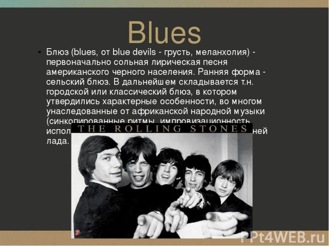 Blues Блюз (blues, от blue devils - грусть, меланхолия) - первоначально сольная лирическая песня американского черного населения. Ранняя форма - сельский блюз. В дальнейшем складывается т.н. городской или классический блюз, в котором утвердились хар…