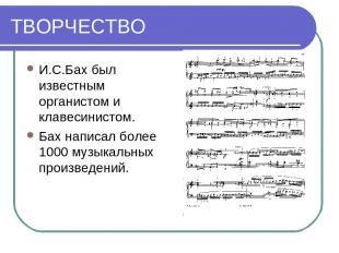 ТВОРЧЕСТВО И.С.Бах был известным органистом и клавесинистом. Бах написал более 1