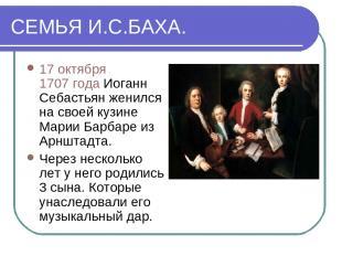 СЕМЬЯ И.С.БАХА. 17 октября 1707 года Иоганн Себастьян женился на своей кузине Ма