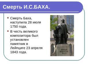 Смерть И.С.БАХА. Смерть Баха, наступила 28 июля 1750 года. В честь великого комп