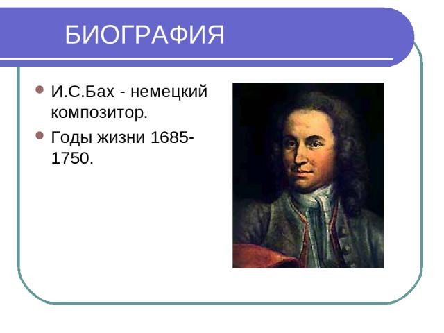 БИОГРАФИЯ И.С.Бах - немецкий композитор. Годы жизни 1685-1750.